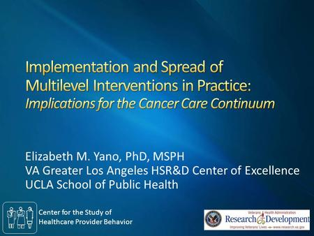 Elizabeth M. Yano, PhD, MSPH VA Greater Los Angeles HSR&D Center of Excellence UCLA School of Public Health Center for the Study of Healthcare Provider.