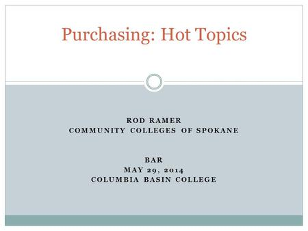 ROD RAMER COMMUNITY COLLEGES OF SPOKANE BAR MAY 29, 2014 COLUMBIA BASIN COLLEGE Purchasing: Hot Topics.
