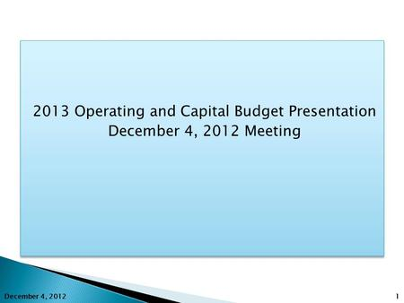 2013 Operating and Capital Budget Presentation December 4, 2012 Meeting 2013 Operating and Capital Budget Presentation December 4, 2012 Meeting 1 December.