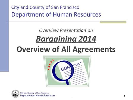 City and County of San Francisco Department of <strong>Human</strong> <strong>Resources</strong> 1 Overview Presentation on Bargaining 2014 Overview of All Agreements 1 City and County.