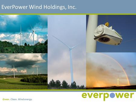 Green. Clean. Wind energy. EverPower Wind Holdings, Inc.