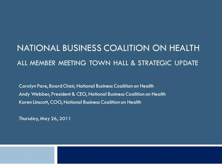 NATIONAL BUSINESS COALITION ON HEALTH ALL MEMBER MEETING TOWN HALL & STRATEGIC UPDATE Carolyn Pare, Board Chair, National Business Coalition on Health.