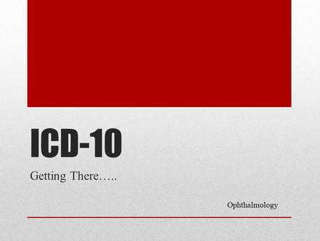 ICD-10 Getting There….. Ophthalmology. What Physicians Need To Know Claims for ambulatory and physician services provided on or after 10/1/2015 must use.