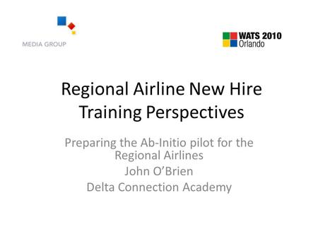 Regional Airline New Hire Training Perspectives Preparing the Ab-Initio pilot for the Regional Airlines John O'Brien Delta Connection Academy.