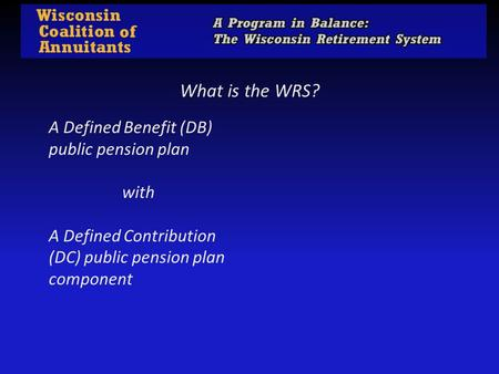 What is the WRS? A Defined Benefit (DB) public pension plan                    with  A Defined Contribution (DC) public pension plan component.