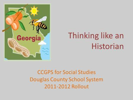 Thinking like an Historian CCGPS for Social Studies Douglas County School System 2011-2012 Rollout.