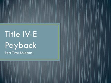 Title IV-E Payback Part-Time Students. Employment Payback Requirements (slide 3) Verifying & Tracking Employment (slides 4-5) Job Search Requirements.