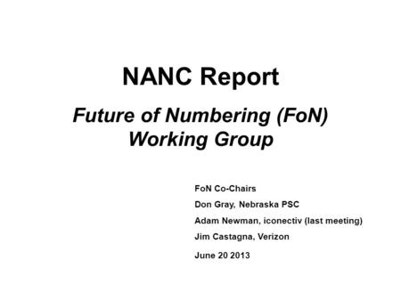 NANC Report Future of Numbering (FoN) Working Group FoN Co-Chairs Don Gray, Nebraska PSC Adam Newman, iconectiv (last meeting) Jim Castagna, Verizon June.
