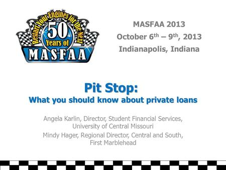 MASFAA 2013 October 6 th – 9 th, 2013 Indianapolis, Indiana Pit Stop: What you should know about private loans Angela Karlin, Director, Student Financial.