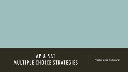 AP & SAT MULTIPLE CHOICE STRATEGIES Practice Using the Excerpt.