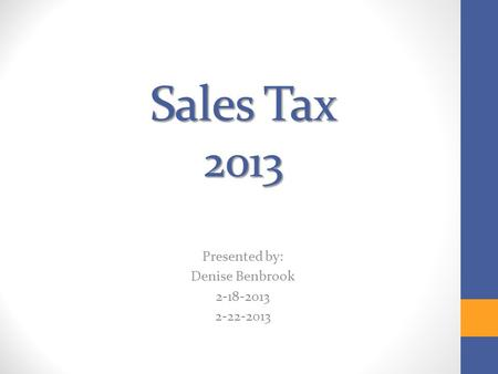 Sales Tax 2013 Presented by: Denise Benbrook 2-18-2013 2-22-2013.