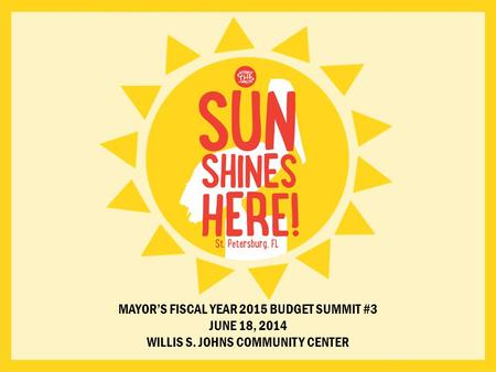 MAYOR'S FISCAL YEAR 2015 BUDGET SUMMIT #3 JUNE 18, 2014 WILLIS S. JOHNS COMMUNITY CENTER.