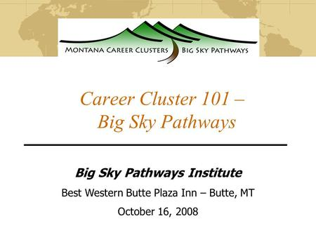 Career Cluster 101 – Big Sky Pathways Big Sky Pathways Institute Best Western Butte Plaza Inn – Butte, MT October 16, 2008.