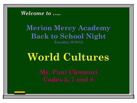 Merion Mercy Academy Back to School Night Tuesday, 9/18/12 World Cultures Mr. Paul Clementi Codes 5, 7 and 8 Welcome to …..