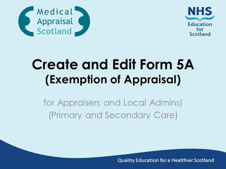 Quality Education for a Healthier Scotland Create and Edit Form 5A (Exemption of Appraisal) for Appraisers and Local Admins) (Primary and Secondary Care)