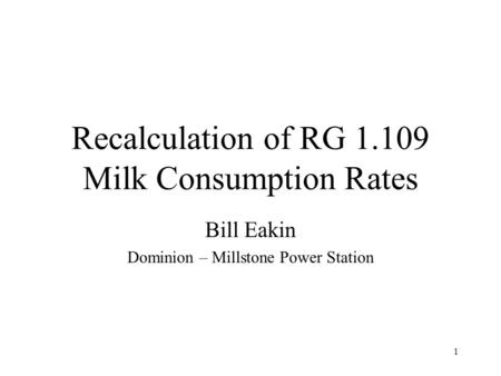 1 Recalculation of RG 1.109 Milk Consumption Rates Bill Eakin Dominion – Millstone Power Station.