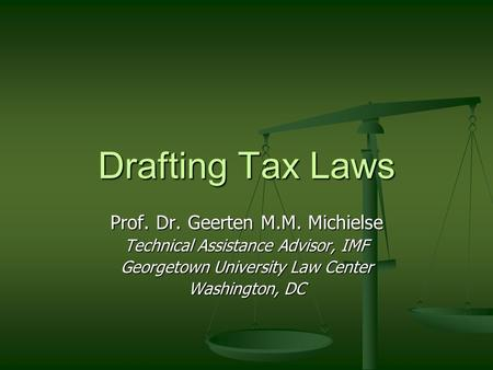 Drafting Tax Laws Prof. Dr. Geerten M.M. Michielse Technical Assistance Advisor, IMF Georgetown University Law Center Washington, DC.