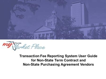 Transaction Fee Reporting System User Guide for Non-State Term Contract and Non-State Purchasing Agreement Vendors.
