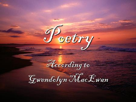 Poetry According to Gwendolyn MacEwan. One of these days after my thousandth poetry reading I'm going to answer The Question right. The question is Why.