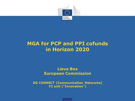 "MGA for PCP and PPI cofunds in Horizon 2020 Lieve Bos European Commission DG CONNECT (Communication Networks) F2 unit (""Innovation"")"