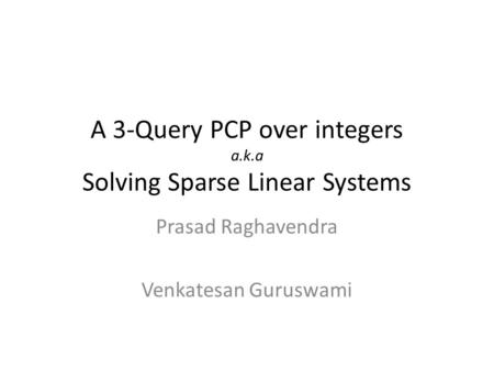 A 3-Query PCP over integers a.k.a Solving Sparse Linear Systems Prasad Raghavendra Venkatesan Guruswami.