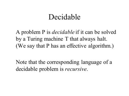 Decidable A problem P is decidable if it can be solved by a Turing machine T that always halt. (We say that P has an effective algorithm.) Note that the.
