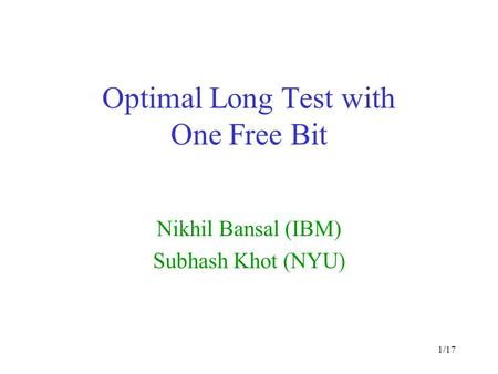1/17 Optimal Long Test with One Free Bit Nikhil Bansal (IBM) Subhash Khot (NYU)
