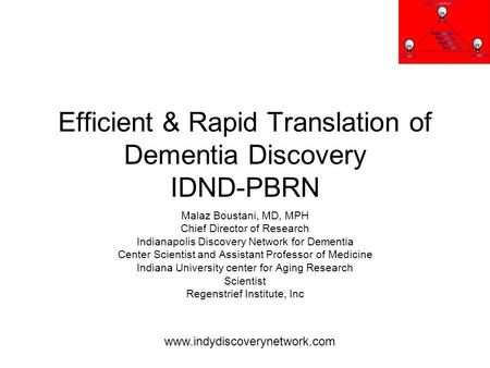 Efficient & Rapid Translation of Dementia Discovery IDND-PBRN Malaz Boustani, MD, MPH Chief Director of Research Indianapolis Discovery Network for Dementia.