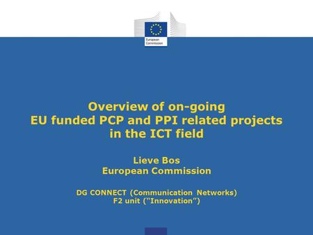 Overview of on-going EU funded PCP and PPI related projects <strong>in</strong> the ICT field Lieve Bos European Commission DG CONNECT (<strong>Communication</strong> Networks) F2 unit.