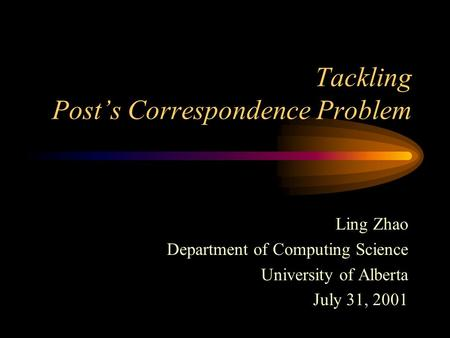 Tackling Post's Correspondence Problem Ling Zhao Department of Computing Science University of Alberta July 31, 2001.