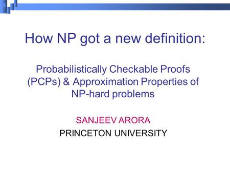 How NP got a new definition: Probabilistically Checkable Proofs (PCPs) & Approximation Properties <strong>of</strong> NP-hard problems SANJEEV ARORA PRINCETON UNIVERSITY.