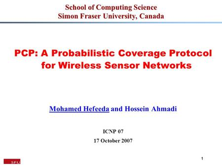 1 School of Computing Science Simon Fraser University, Canada PCP: A Probabilistic Coverage Protocol for Wireless Sensor Networks Mohamed Hefeeda and Hossein.