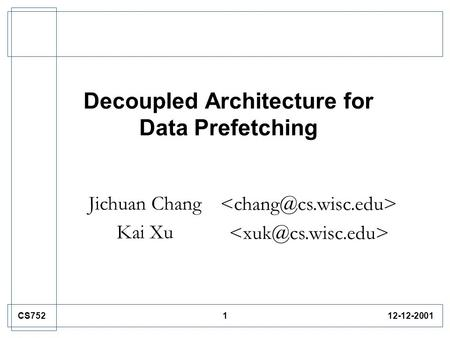 112-12-2001CS752 Decoupled Architecture for Data Prefetching Jichuan Chang Kai Xu.