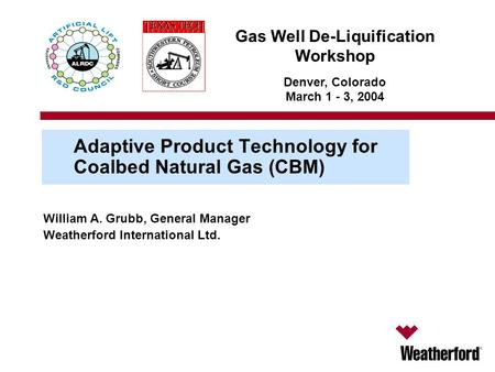 Gas Well De-Liquification Workshop Denver, Colorado March 1 - 3, 2004 Adaptive Product Technology for Coalbed Natural Gas (CBM) William A. Grubb, General.