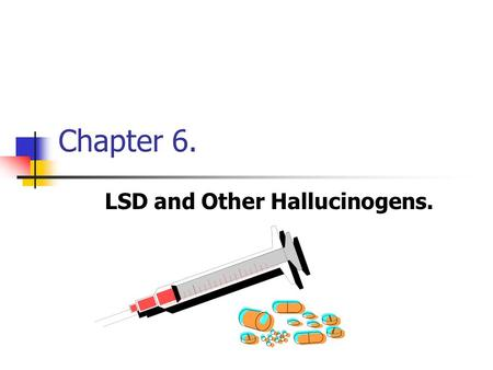 Chapter 6. LSD and Other Hallucinogens.. Chapter 6 - Objectives After completing this chapter, you should know the following: The classification of hallucinogenic.