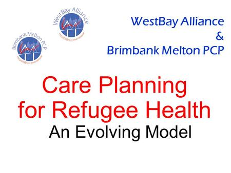 WestBay Alliance & Brimbank Melton PCP Care Planning for Refugee Health An Evolving Model.