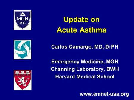 Update on Acute Asthma Carlos Camargo, MD, DrPH Emergency Medicine, MGH Channing Laboratory, BWH Harvard Medical School www.emnet-usa.org.