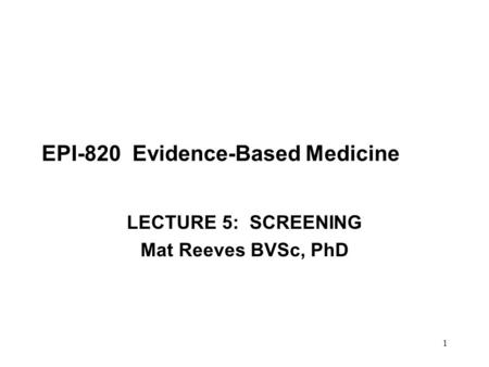 1 EPI-820 Evidence-Based Medicine LECTURE 5: SCREENING Mat Reeves BVSc, PhD.