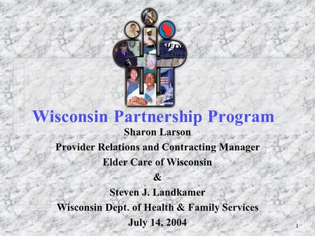 1 Wisconsin Partnership Program Sharon Larson Provider Relations and Contracting Manager Elder Care of Wisconsin & Steven J. Landkamer Wisconsin Dept.