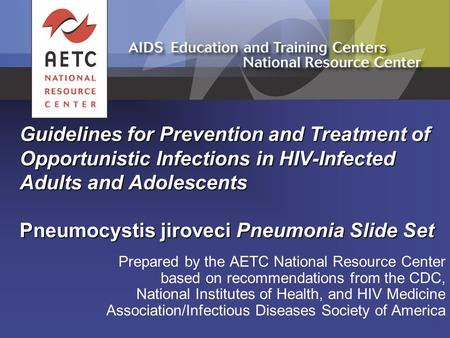 Guidelines for Prevention and Treatment of Opportunistic Infections in HIV-Infected Adults and Adolescents Pneumocystis jiroveci Pneumonia Slide Set Prepared.
