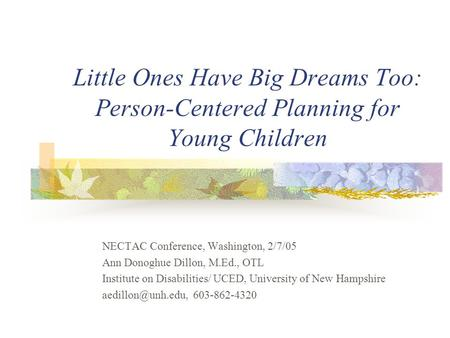 Little Ones Have Big Dreams Too: Person-Centered Planning for Young Children NECTAC Conference, Washington, 2/7/05 Ann Donoghue Dillon, M.Ed., OTL Institute.