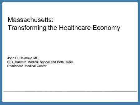 Massachusetts: Transforming the Healthcare Economy John D. Halamka MD CIO, Harvard Medical School and Beth Israel Deaconess Medical Center.