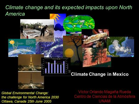 Víctor Orlando Magaña Rueda Centro de Ciencias de la Atmósfera UNAM Climate Change in Mexico Global Environmental Change: the challenge for North America.