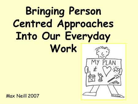 Bringing Person Centred Approaches Into Our Everyday Work Max Neill 2007.