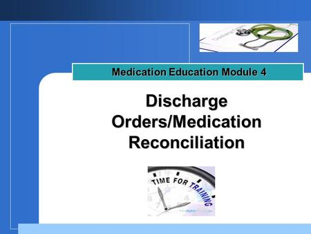Company LOGO Discharge Orders/Medication Reconciliation Medication Education Module 4.