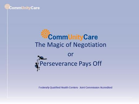 The Magic of Negotiation or Perseverance Pays Off Federally Qualified Health Centers ∙ Joint Commission Accredited.