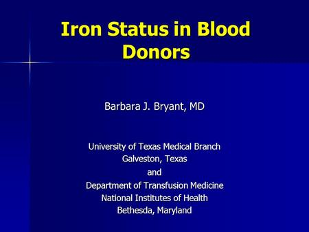 Iron Status in Blood Donors Barbara J. Bryant, MD University of Texas Medical Branch Galveston, Texas and Department of Transfusion Medicine National Institutes.