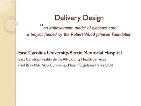 "Delivery Design "" an improvement model of diabetes care"" a project funded by the Robert Wood Johnson Foundation East Carolina University/Bertie Memorial."