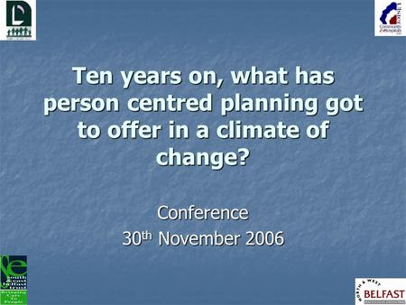 Ten years on, what has person centred planning got to offer in a climate of change? Conference 30 th November 2006.