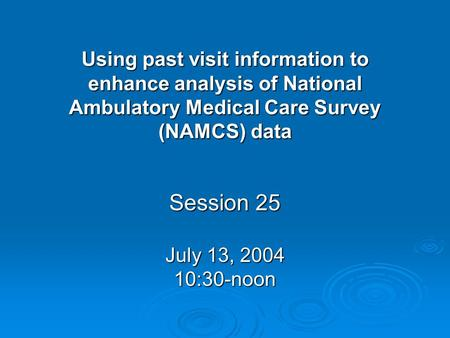Using past visit information to enhance analysis of National Ambulatory Medical Care Survey (NAMCS) data Session 25 July 13, 2004 10:30-noon.